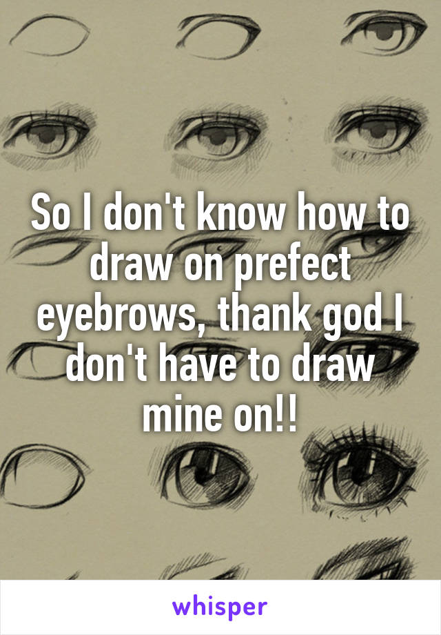 So I don't know how to draw on prefect eyebrows, thank god I don't have to draw mine on!!