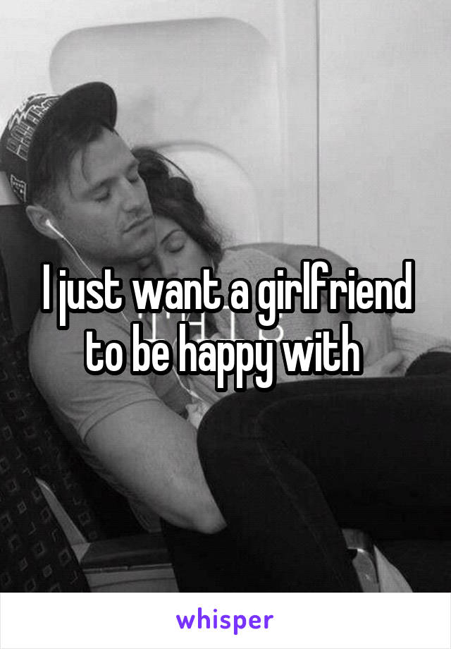 I just want a girlfriend to be happy with