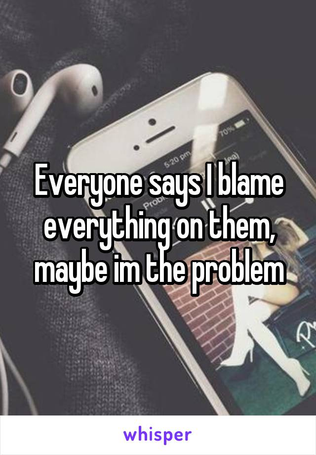 Everyone says I blame everything on them, maybe im the problem