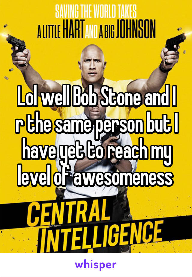 Lol well Bob Stone and I r the same person but I have yet to reach my level of awesomeness