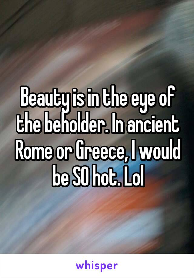 Beauty is in the eye of the beholder. In ancient Rome or Greece, I would be SO hot. Lol