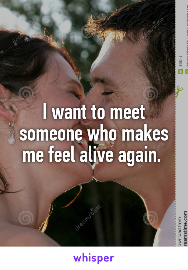I want to meet someone who makes me feel alive again.