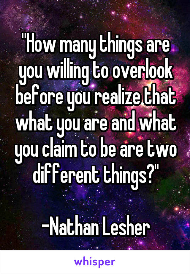 """""""How many things are you willing to overlook before you realize that what you are and what you claim to be are two different things?""""  -Nathan Lesher"""
