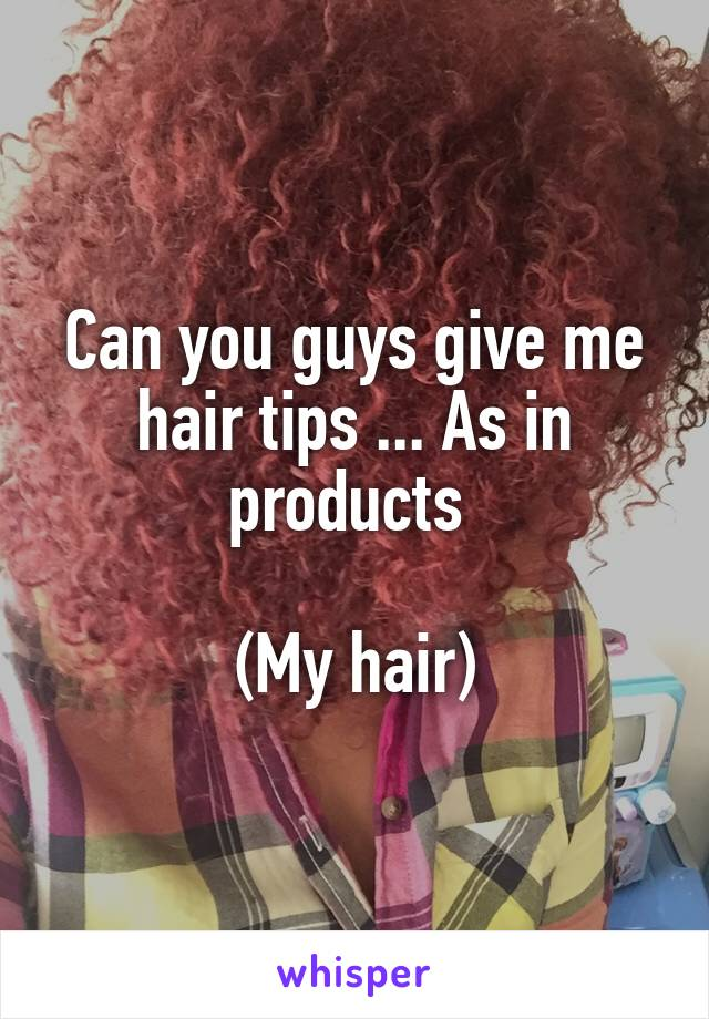 Can you guys give me hair tips ... As in products   (My hair)
