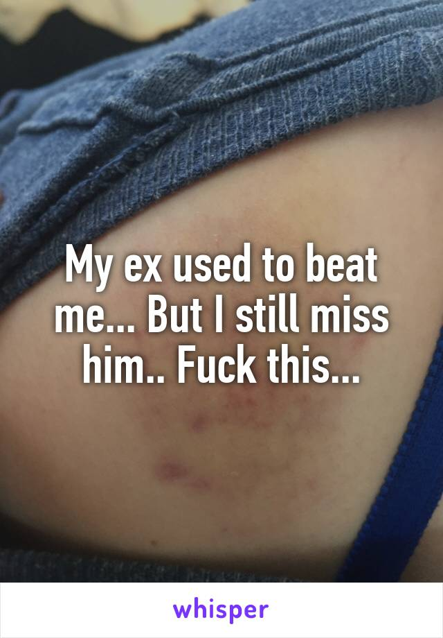 My ex used to beat me... But I still miss him.. Fuck this...