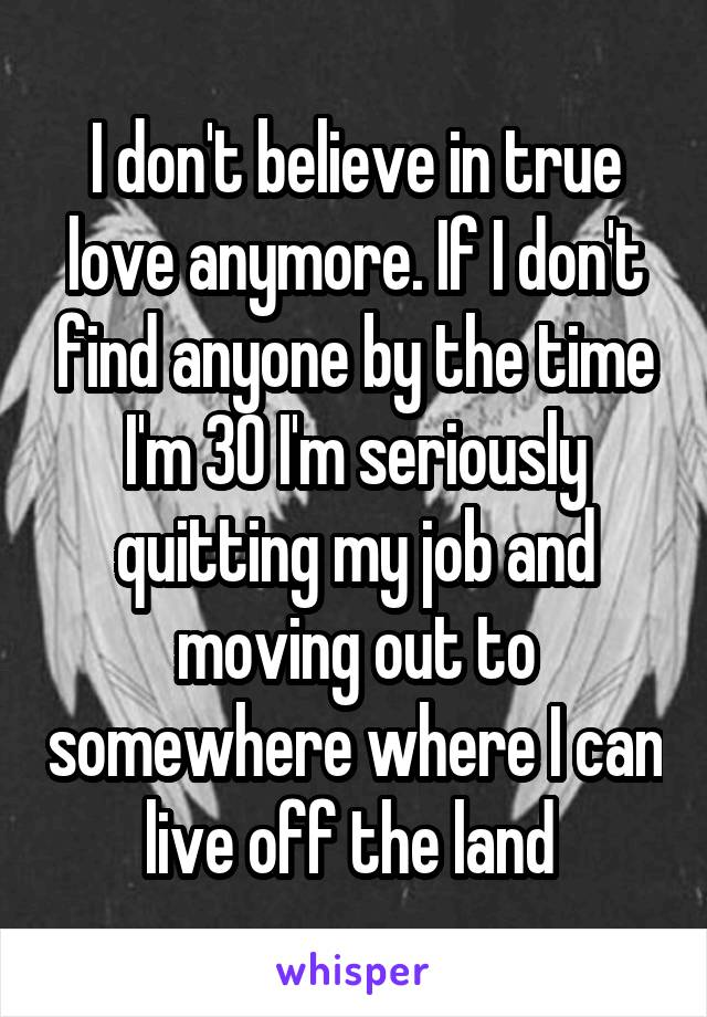 I don't believe in true love anymore. If I don't find anyone by the time I'm 30 I'm seriously quitting my job and moving out to somewhere where I can live off the land
