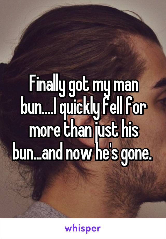 Finally got my man bun....I quickly fell for more than just his bun...and now he's gone.