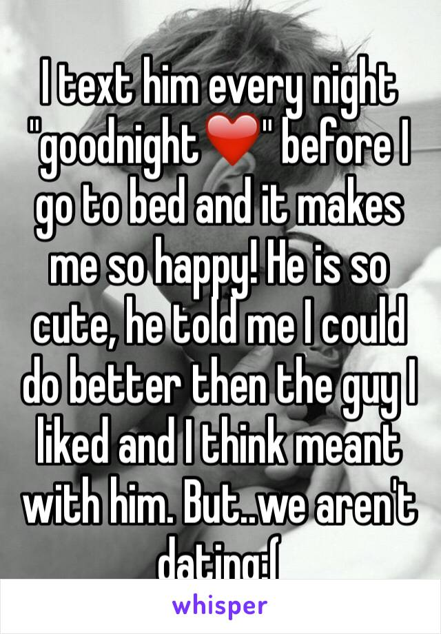 """I text him every night """"goodnight❤️"""" before I go to bed and it makes me so happy! He is so cute, he told me I could do better then the guy I liked and I think meant with him. But..we aren't dating:("""