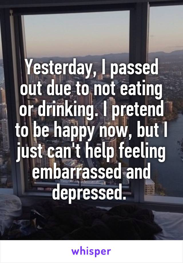 Yesterday, I passed out due to not eating or drinking. I pretend to be happy now, but I just can't help feeling embarrassed and depressed.