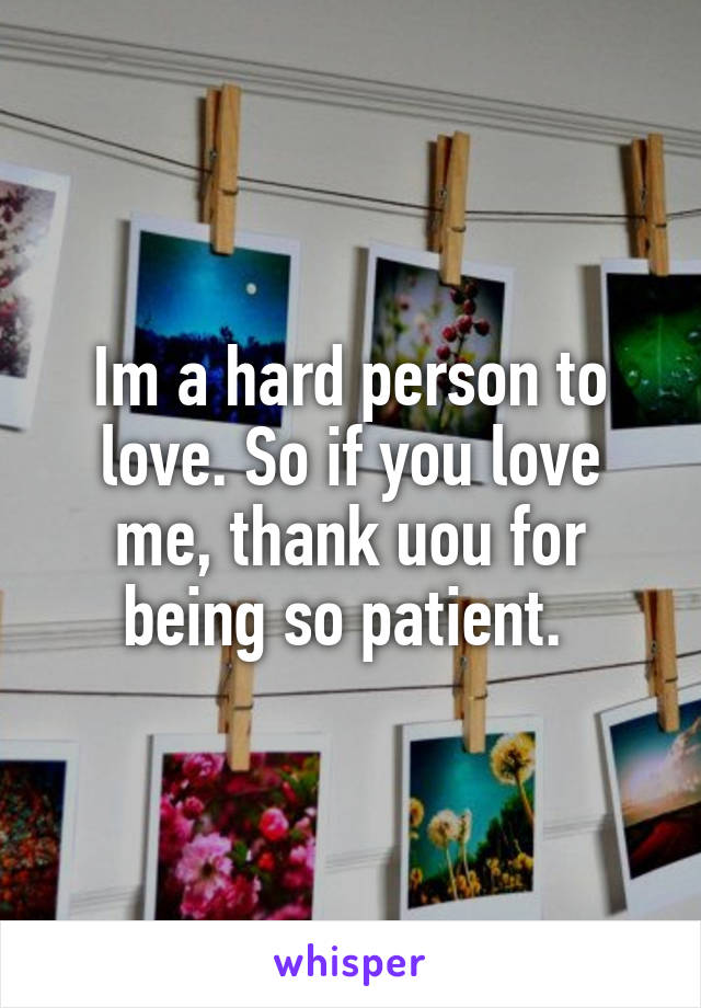 Im a hard person to love. So if you love me, thank uou for being so patient.