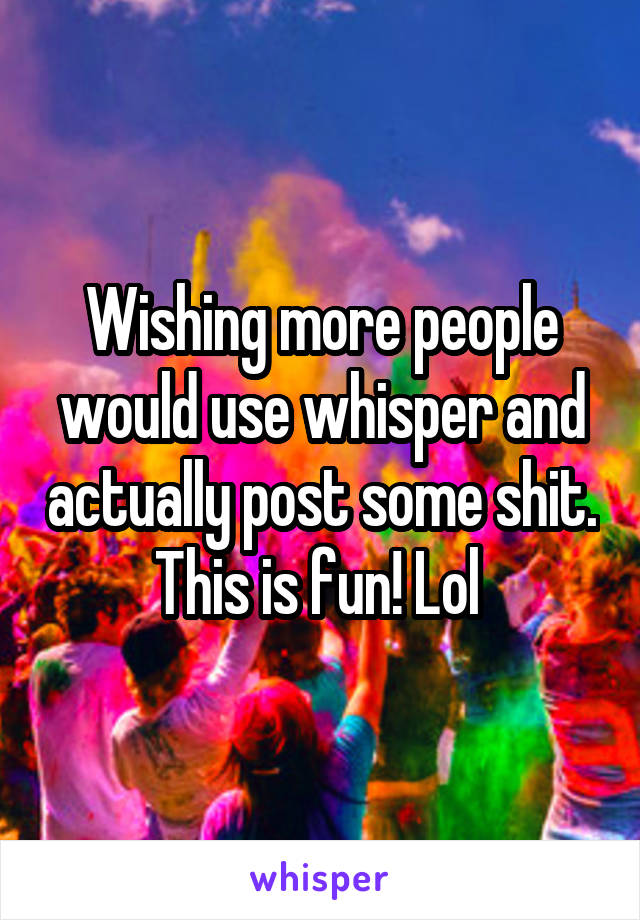 Wishing more people would use whisper and actually post some shit. This is fun! Lol