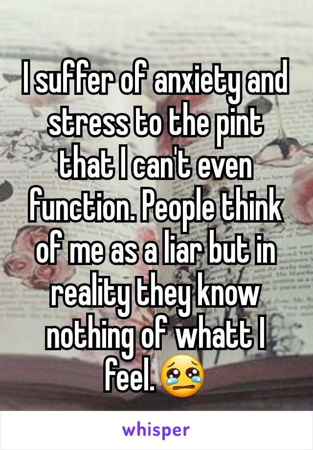 I suffer of anxiety and stress to the pint that I can't even function. People think of me as a liar but in reality they know nothing of whatt I feel.😢