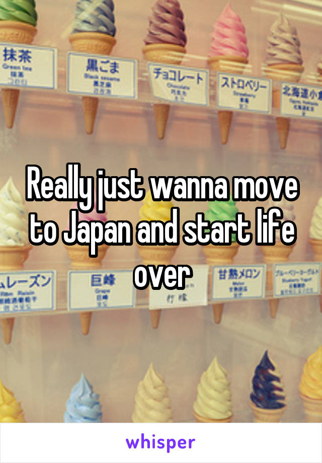 Really just wanna move to Japan and start life over
