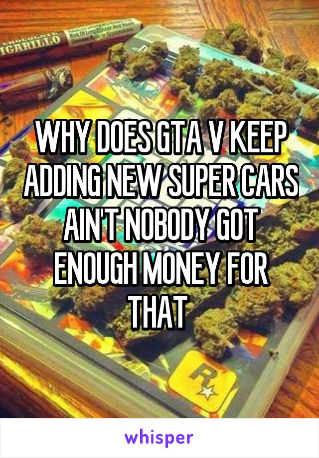 WHY DOES GTA V KEEP ADDING NEW SUPER CARS AIN'T NOBODY GOT ENOUGH MONEY FOR THAT