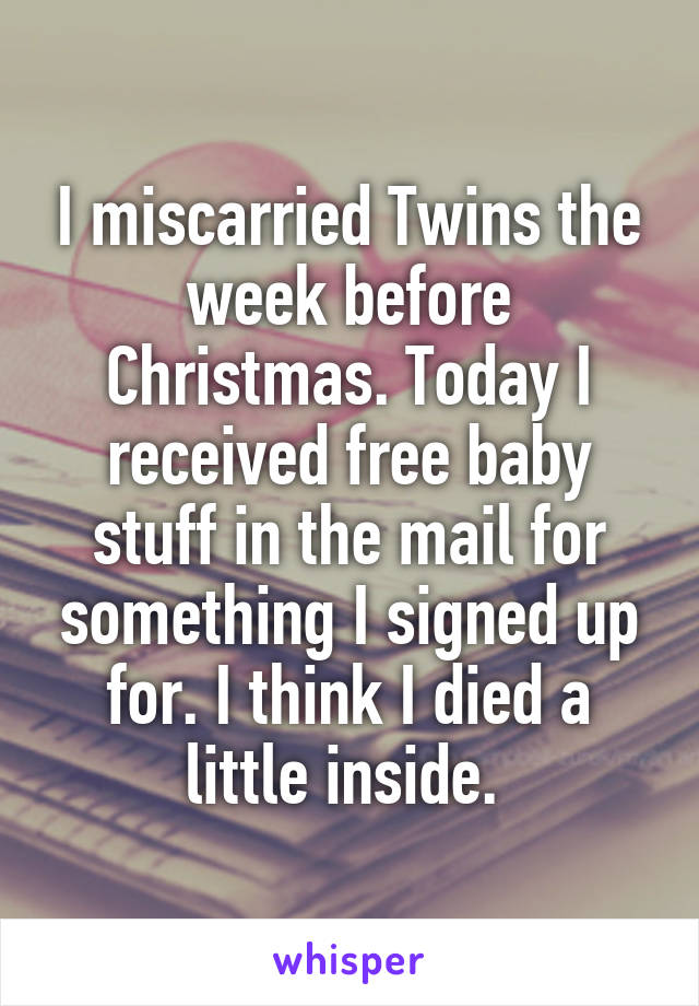 I miscarried Twins the week before Christmas. Today I received free baby stuff in the mail for something I signed up for. I think I died a little inside.
