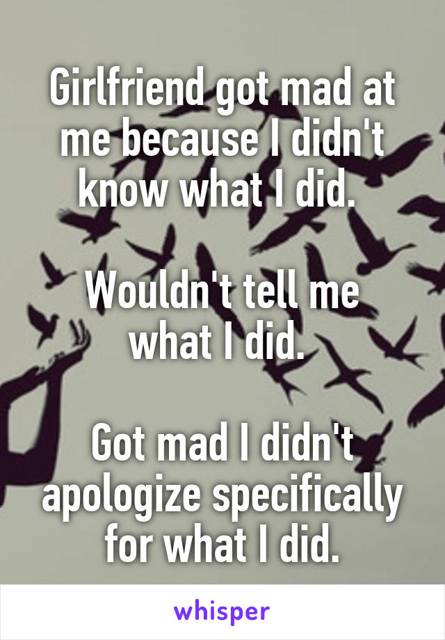 Girlfriend got mad at me because I didn't know what I did.   Wouldn't tell me what I did.   Got mad I didn't apologize specifically for what I did.