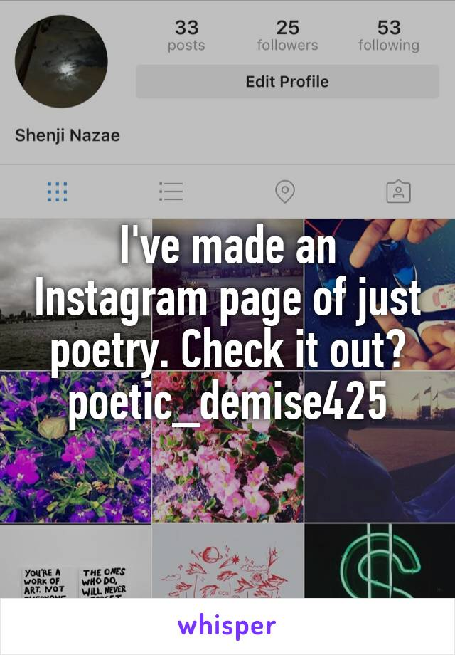 I've made an Instagram page of just poetry. Check it out? poetic_demise425