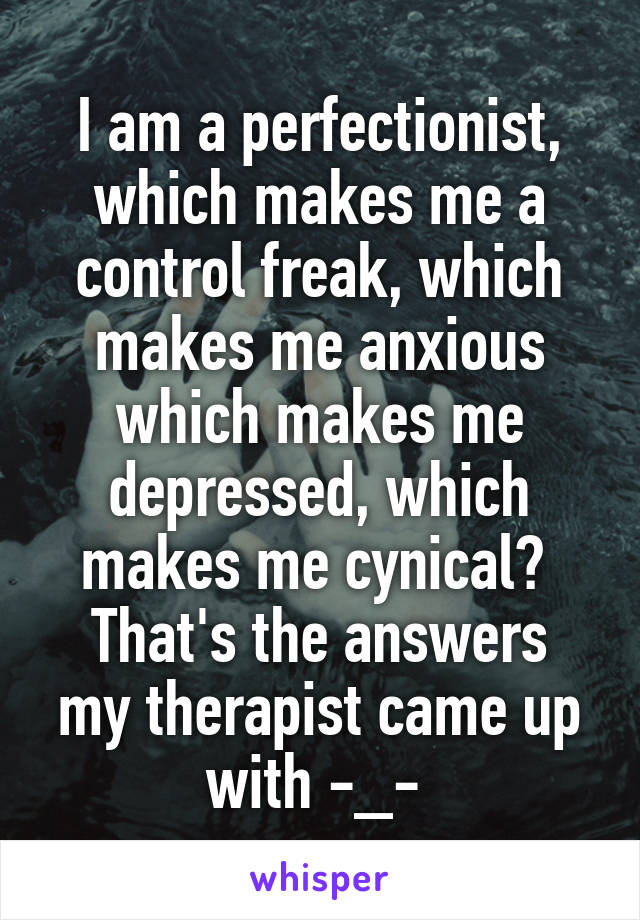 I am a perfectionist, which makes me a control freak, which makes me anxious which makes me depressed, which makes me cynical?  That's the answers my therapist came up with -_-
