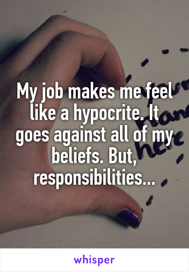 My job makes me feel like a hypocrite. It goes against all of my beliefs. But, responsibilities...