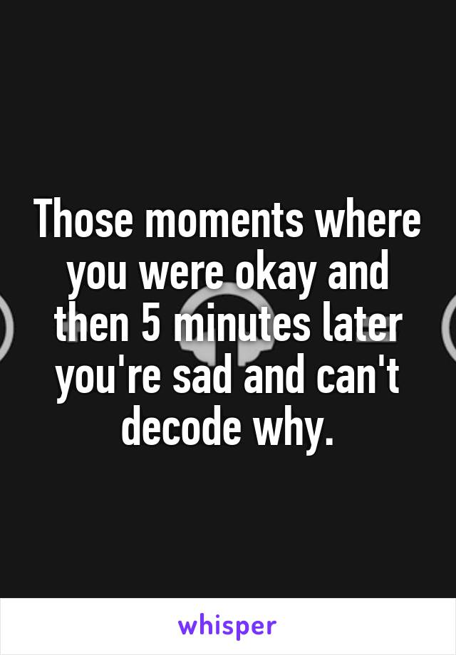 Those moments where you were okay and then 5 minutes later you're sad and can't decode why.