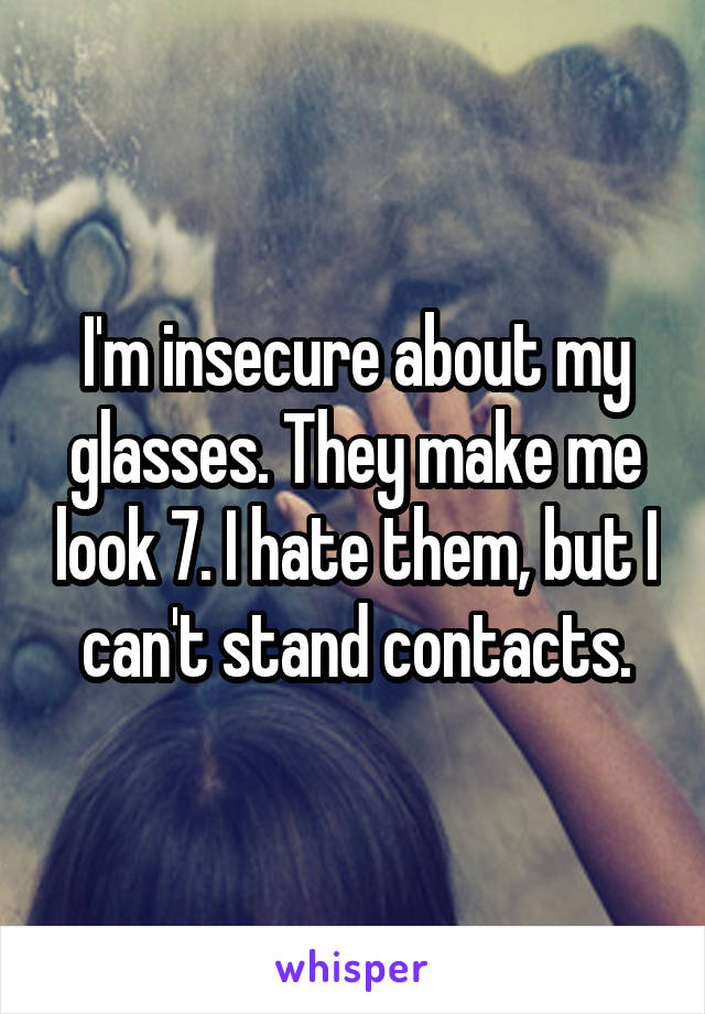 I'm insecure about my glasses. They make me look 7. I hate them, but I can't stand contacts.