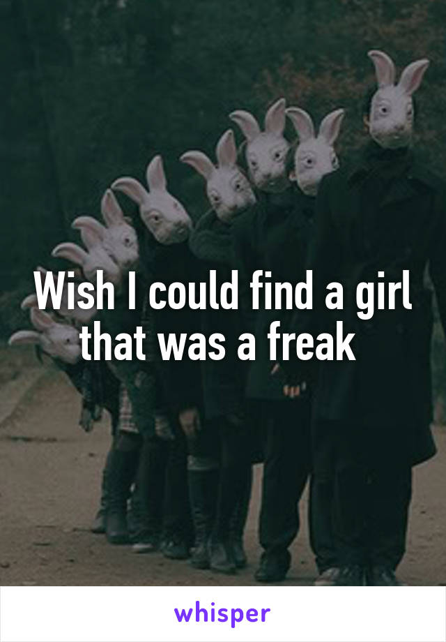 Wish I could find a girl that was a freak