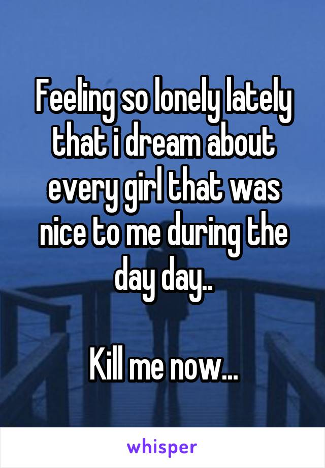Feeling so lonely lately that i dream about every girl that was nice to me during the day day..  Kill me now...