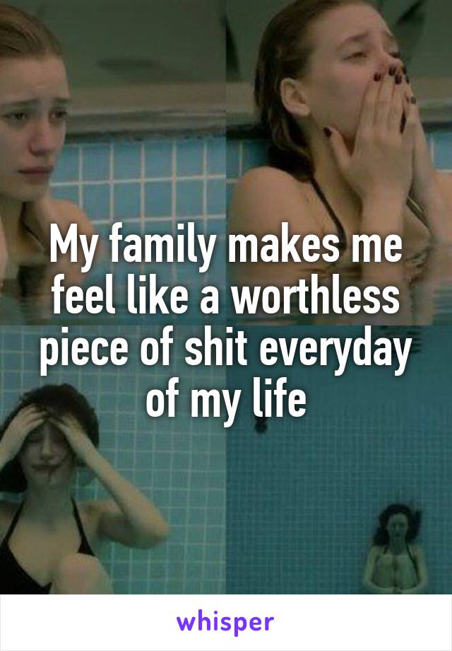 My family makes me feel like a worthless piece of shit everyday of my life
