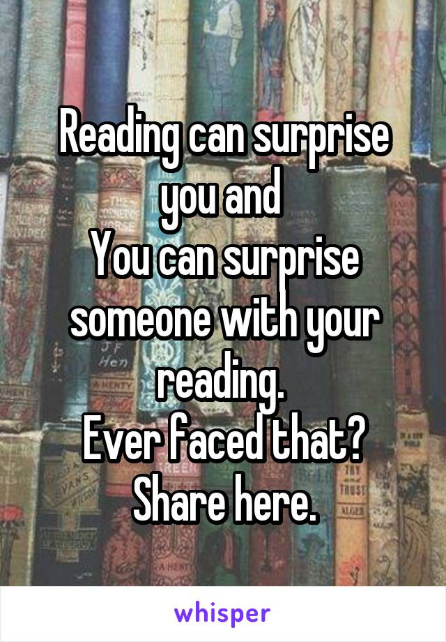 Reading can surprise you and  You can surprise someone with your reading.  Ever faced that? Share here.