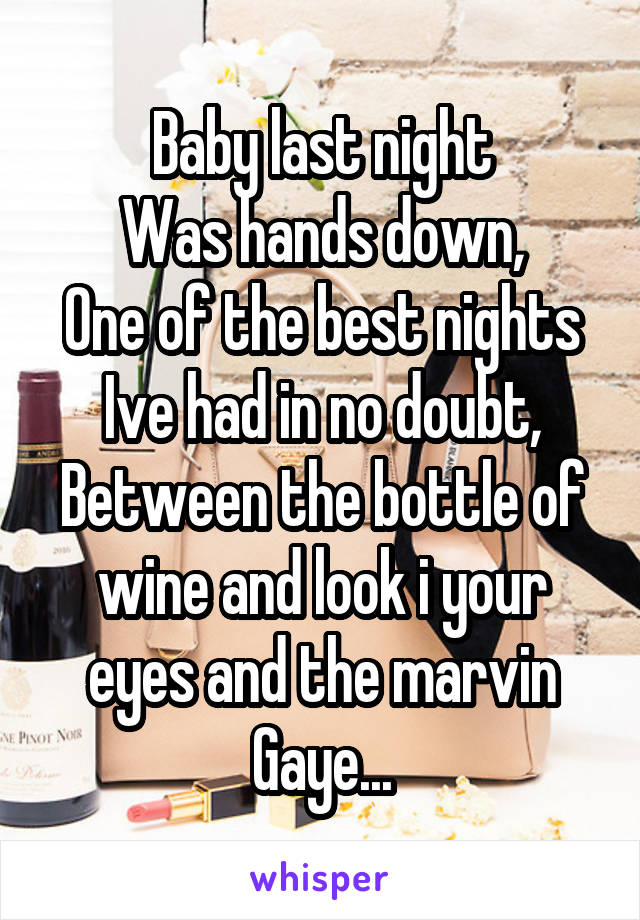 Baby last night Was hands down, One of the best nights Ive had in no doubt, Between the bottle of wine and look i your eyes and the marvin Gaye...
