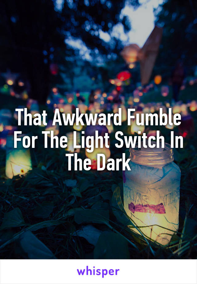 That Awkward Fumble For The Light Switch In The Dark