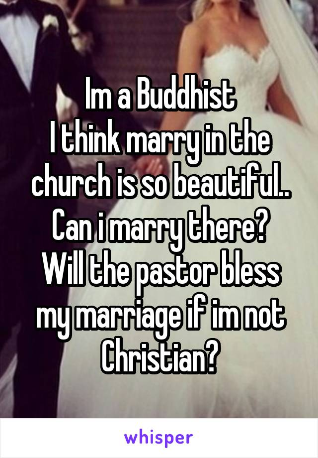 Im a Buddhist I think marry in the church is so beautiful.. Can i marry there? Will the pastor bless my marriage if im not Christian?