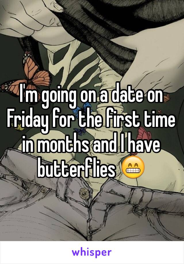 I'm going on a date on Friday for the first time in months and I have butterflies 😁