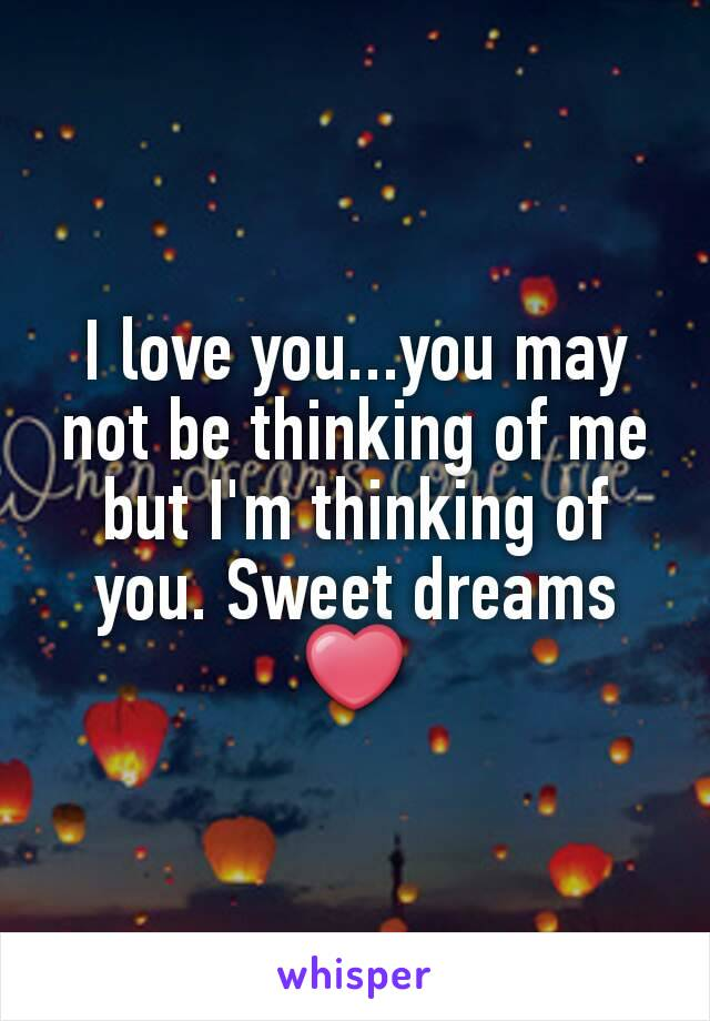 I love you...you may not be thinking of me but I'm thinking of you. Sweet dreams ❤
