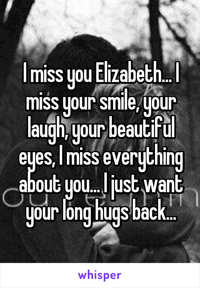 I miss you Elizabeth... I miss your smile, your laugh, your beautiful eyes, I miss everything about you... I just want your long hugs back...