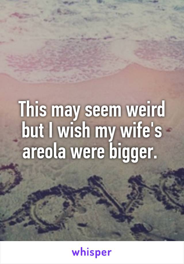 This may seem weird but I wish my wife's areola were bigger.