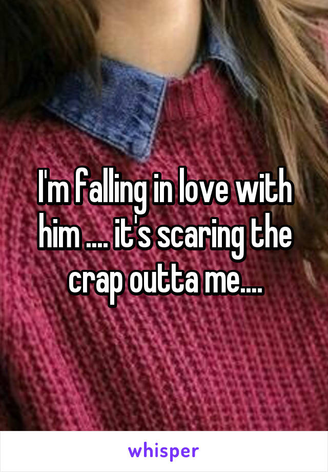 I'm falling in love with him .... it's scaring the crap outta me....