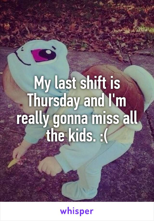 My last shift is Thursday and I'm really gonna miss all the kids. :(