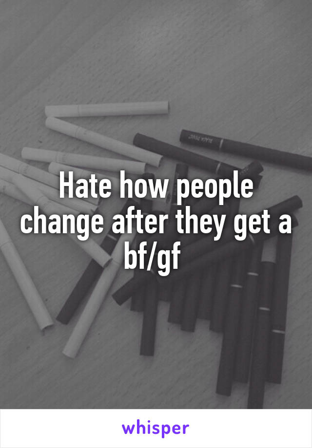 Hate how people change after they get a bf/gf