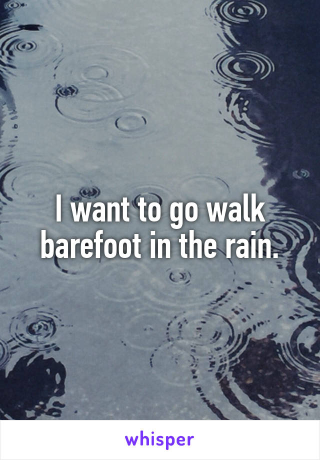 I want to go walk barefoot in the rain.