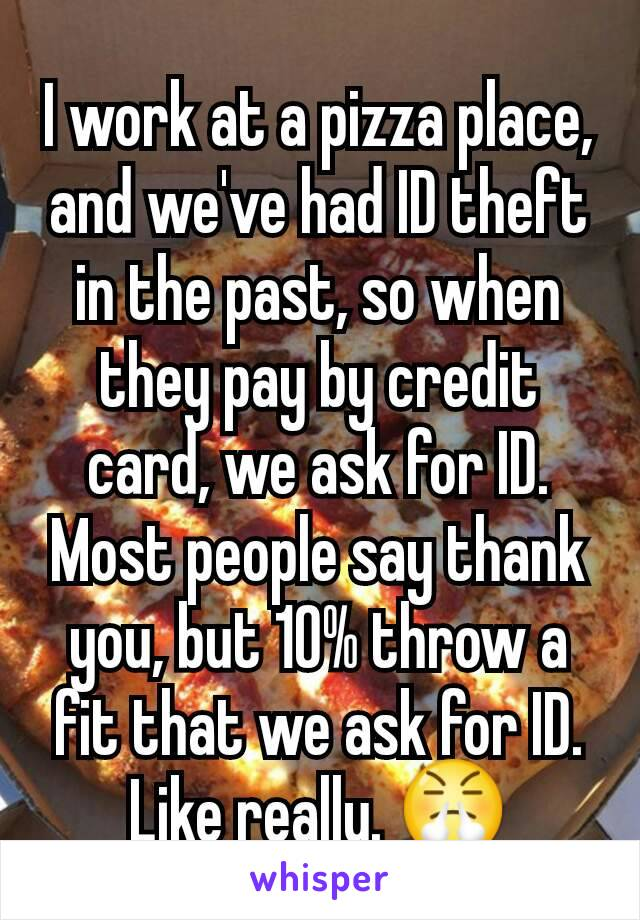 I work at a pizza place, and we've had ID theft in the past, so when they pay by credit card, we ask for ID. Most people say thank you, but 10% throw a fit that we ask for ID. Like really. 😤