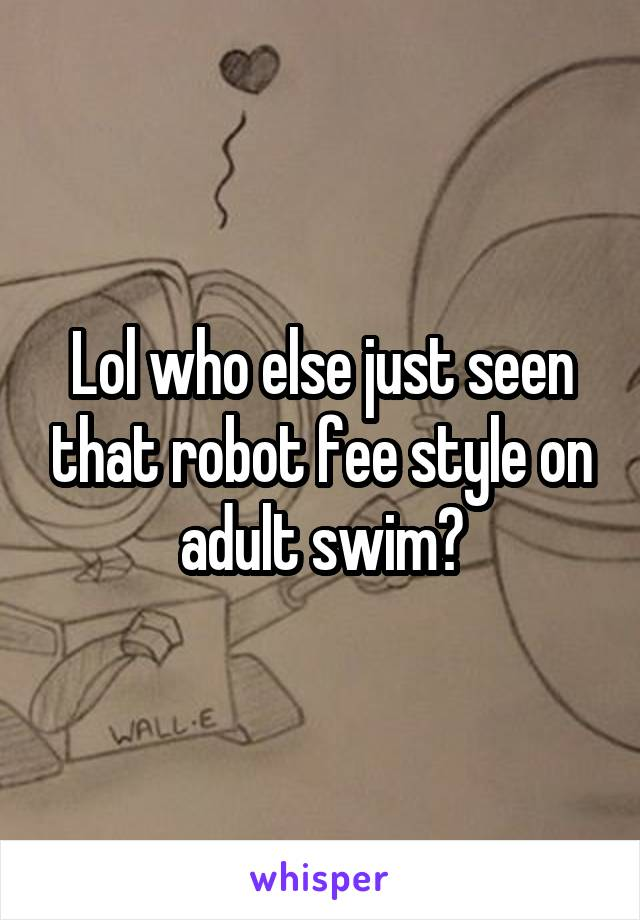 Lol who else just seen that robot fee style on adult swim?