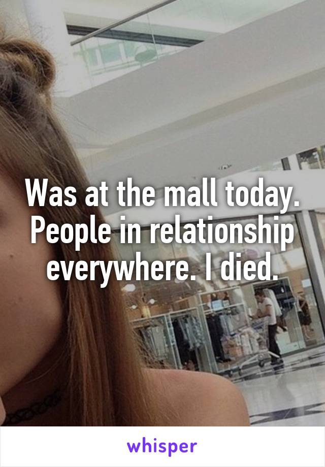 Was at the mall today. People in relationship everywhere. I died.