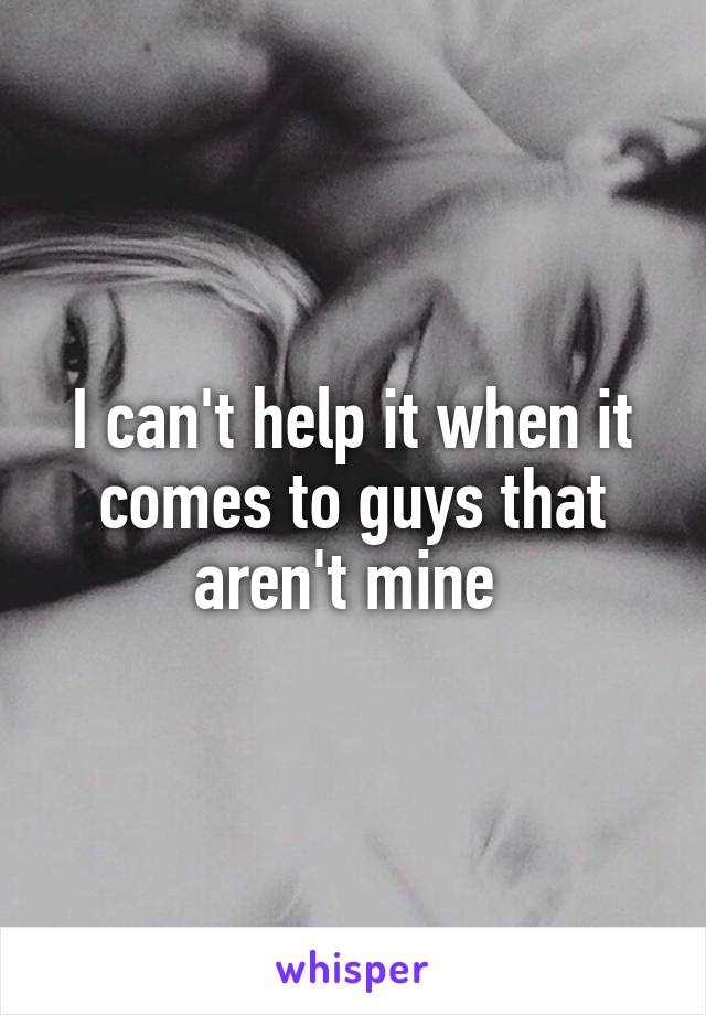 I can't help it when it comes to guys that aren't mine