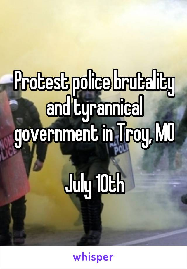 Protest police brutality and tyrannical government in Troy, MO  July 10th