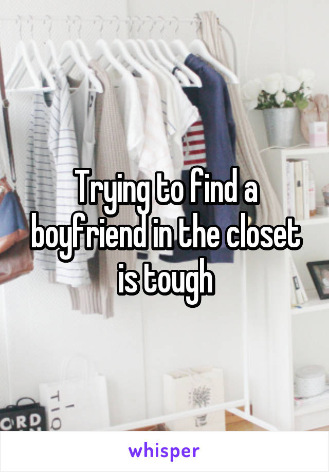 Trying to find a boyfriend in the closet is tough