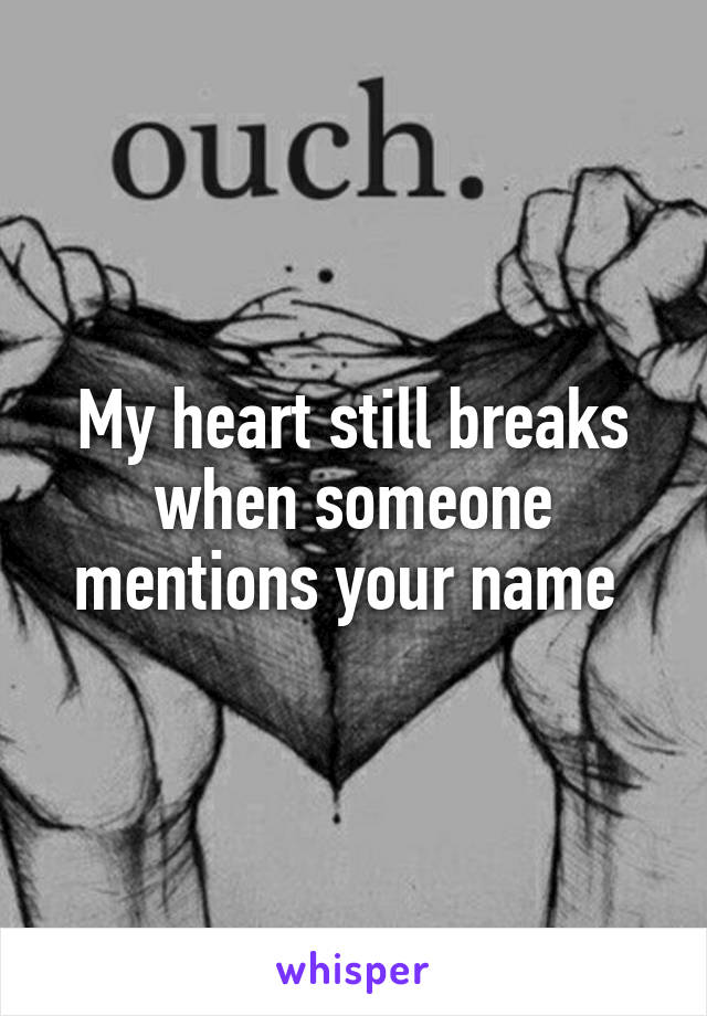 My heart still breaks when someone mentions your name
