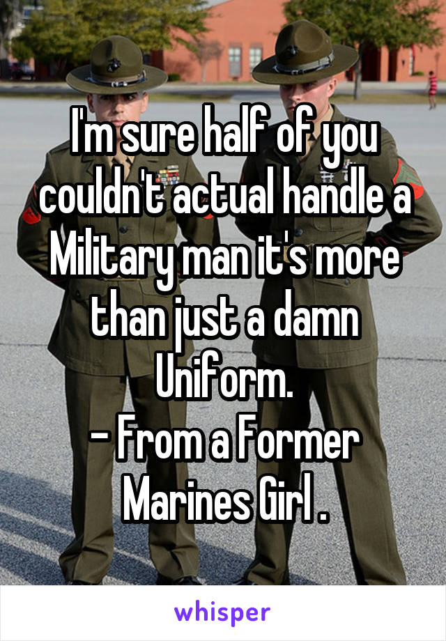 I'm sure half of you couldn't actual handle a Military man it's more than just a damn Uniform. - From a Former Marines Girl .