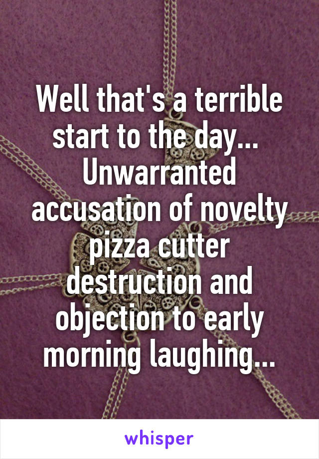 Well that's a terrible start to the day...  Unwarranted accusation of novelty pizza cutter destruction and objection to early morning laughing...