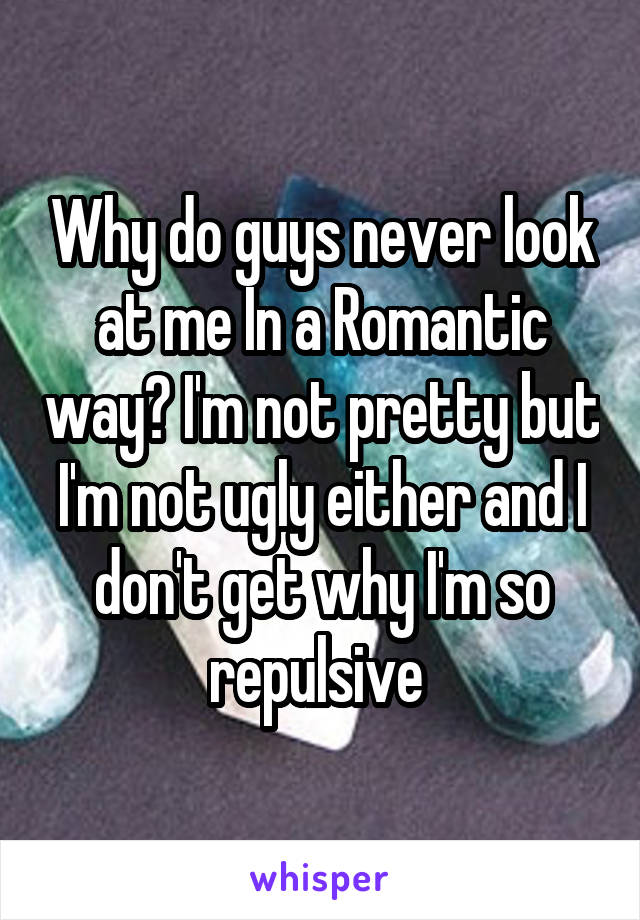 Why do guys never look at me In a Romantic way? I'm not pretty but I'm not ugly either and I don't get why I'm so repulsive